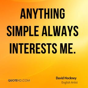 Anything simple always interests me.