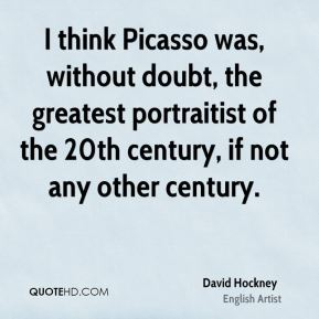 David Hockney - I think Picasso was, without doubt, the greatest portraitist of the 20th century, if not any other century.