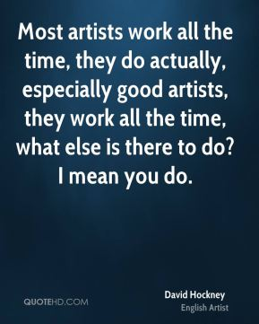 Most artists work all the time, they do actually, especially good artists, they work all the time, what else is there to do? I mean you do.