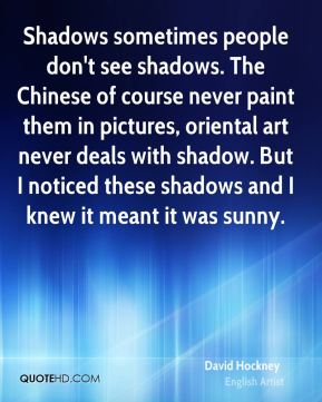 Shadows sometimes people don't see shadows. The Chinese of course never paint them in pictures, oriental art never deals with shadow. But I noticed these shadows and I knew it meant it was sunny.