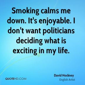David Hockney - Smoking calms me down. It's enjoyable. I don't want politicians deciding what is exciting in my life.