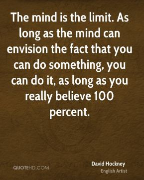 The mind is the limit. As long as the mind can envision the fact that you can do something, you can do it, as long as you really believe 100 percent.