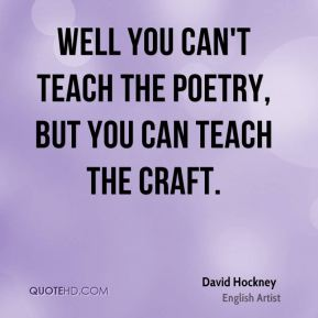 David Hockney - Well you can't teach the poetry, but you can teach the craft.