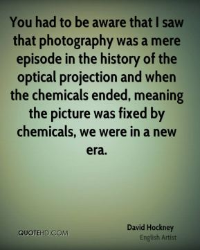 You had to be aware that I saw that photography was a mere episode in the history of the optical projection and when the chemicals ended, meaning the picture was fixed by chemicals, we were in a new era.