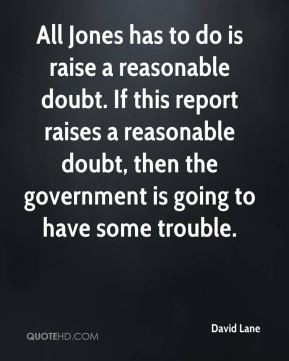David Lane - All Jones has to do is raise a reasonable doubt. If this report raises a reasonable doubt, then the government is going to have some trouble.