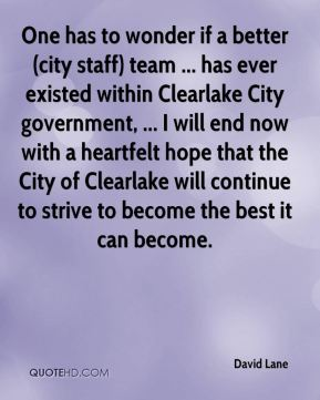 David Lane - One has to wonder if a better (city staff) team ... has ever existed within Clearlake City government, ... I will end now with a heartfelt hope that the City of Clearlake will continue to strive to become the best it can become.