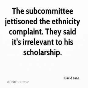 David Lane - The subcommittee jettisoned the ethnicity complaint. They said it's irrelevant to his scholarship.