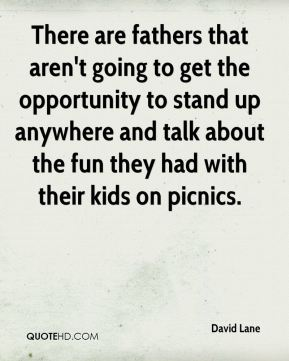 David Lane - There are fathers that aren't going to get the opportunity to stand up anywhere and talk about the fun they had with their kids on picnics.