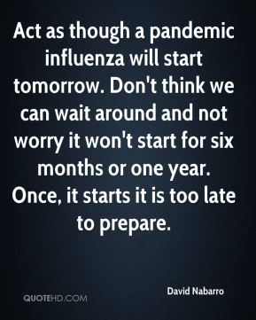 Act as though a pandemic influenza will start tomorrow. Don't think we can wait around and not worry it won't start for six months or one year. Once, it starts it is too late to prepare.