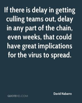If there is delay in getting culling teams out, delay in any part of the chain, even weeks, that could have great implications for the virus to spread.