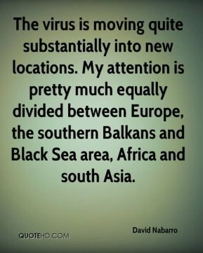 David Nabarro - The virus is moving quite substantially into new locations. My attention is pretty much equally divided between Europe, the southern Balkans and Black Sea area, Africa and south Asia.