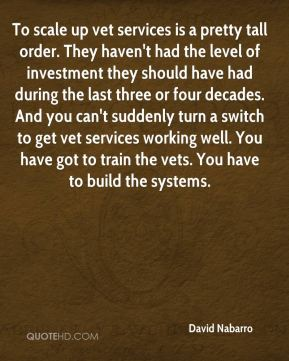 To scale up vet services is a pretty tall order. They haven't had the level of investment they should have had during the last three or four decades. And you can't suddenly turn a switch to get vet services working well. You have got to train the vets. You have to build the systems.