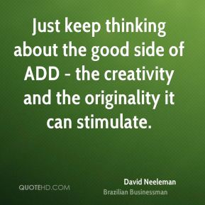 Just keep thinking about the good side of ADD - the creativity and the originality it can stimulate.