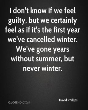 David Phillips - I don't know if we feel guilty, but we certainly feel as if it's the first year we've cancelled winter. We've gone years without summer, but never winter.