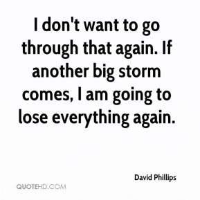 I don't want to go through that again. If another big storm comes, I am going to lose everything again.