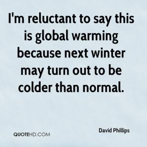 David Phillips - I'm reluctant to say this is global warming because next winter may turn out to be colder than normal.