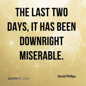 David Phillips - The last two days, it has been downright miserable.