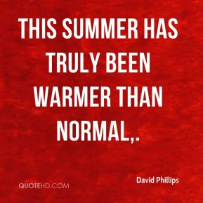 David Phillips - This summer has truly been warmer than normal.