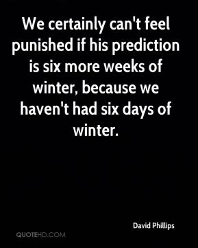 We certainly can't feel punished if his prediction is six more weeks of winter, because we haven't had six days of winter.