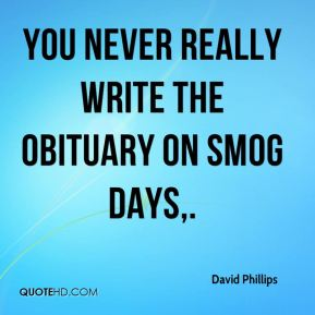 David Phillips - You never really write the obituary on smog days.