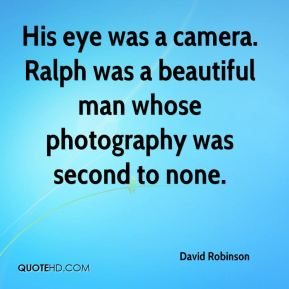 His eye was a camera. Ralph was a beautiful man whose photography was second to none.