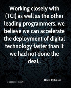 Working closely with (TCI) as well as the other leading programmers, we believe we can accelerate the deployment of digital technology faster than if we had not done the deal.