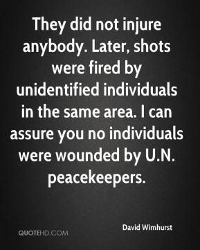 David Wimhurst - They did not injure anybody. Later, shots were fired by unidentified individuals in the same area. I can assure you no individuals were wounded by U.N. peacekeepers.