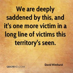 David Wimhurst - We are deeply saddened by this, and it's one more victim in a long line of victims this territory's seen.