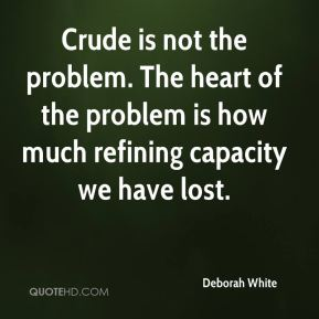 Deborah White - Crude is not the problem. The heart of the problem is how much refining capacity we have lost.