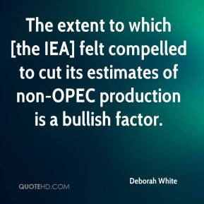 Deborah White - The extent to which [the IEA] felt compelled to cut its estimates of non-OPEC production is a bullish factor.
