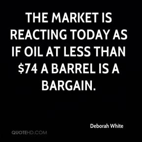 Deborah White - The market is reacting today as if oil at less than $74 a barrel is a bargain.