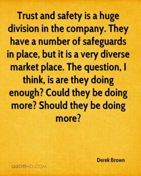 Derek Brown - Trust and safety is a huge division in the company. They have a number of safeguards in place, but it is a very diverse market place. The question, I think, is are they doing enough? Could they be doing more? Should they be doing more?
