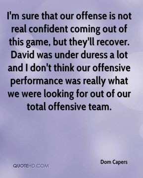 I'm sure that our offense is not real confident coming out of this game, but they'll recover. David was under duress a lot and I don't think our offensive performance was really what we were looking for out of our total offensive team.