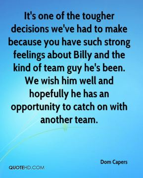 Dom Capers - It's one of the tougher decisions we've had to make because you have such strong feelings about Billy and the kind of team guy he's been. We wish him well and hopefully he has an opportunity to catch on with another team.