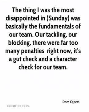The thing I was the most disappointed in (Sunday) was basically the fundamentals of our team. Our tackling, our blocking, there were far too many penalties … right now, it's a gut check and a character check for our team.