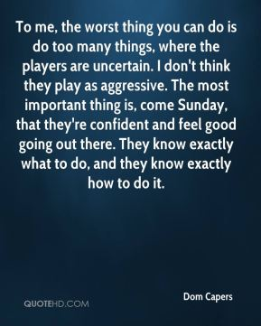 To me, the worst thing you can do is do too many things, where the players are uncertain. I don't think they play as aggressive. The most important thing is, come Sunday, that they're confident and feel good going out there. They know exactly what to do, and they know exactly how to do it.