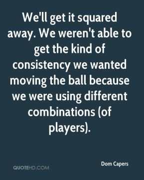 We'll get it squared away. We weren't able to get the kind of consistency we wanted moving the ball because we were using different combinations (of players).