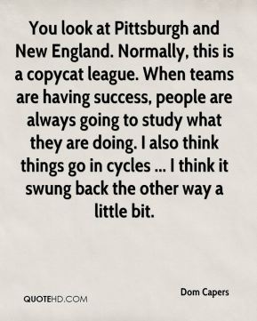 Dom Capers - You look at Pittsburgh and New England. Normally, this is a copycat league. When teams are having success, people are always going to study what they are doing. I also think things go in cycles ... I think it swung back the other way a little bit.