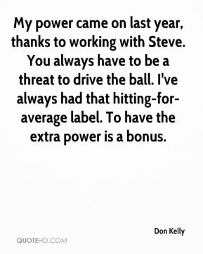 Don Kelly - My power came on last year, thanks to working with Steve. You always have to be a threat to drive the ball. I've always had that hitting-for-average label. To have the extra power is a bonus.