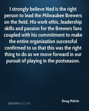 Doug Melvin - I strongly believe Ned is the right person to lead the Milwaukee Brewers on the field. His work ethic, leadership skills and passion for the Brewers fans coupled with his commitment to make the entire organization successful confirmed to us that this was the right thing to do as we move forward in our pursuit of playing in the postseason.