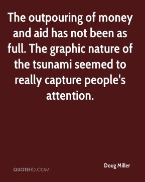 Doug Miller - The outpouring of money and aid has not been as full. The graphic nature of the tsunami seemed to really capture people's attention.