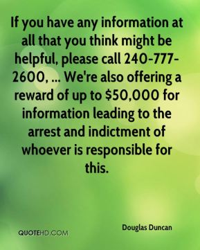 If you have any information at all that you think might be helpful, please call 240-777-2600, ... We're also offering a reward of up to $50,000 for information leading to the arrest and indictment of whoever is responsible for this.