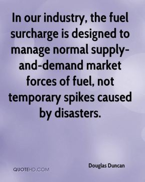 In our industry, the fuel surcharge is designed to manage normal supply-and-demand market forces of fuel, not temporary spikes caused by disasters.