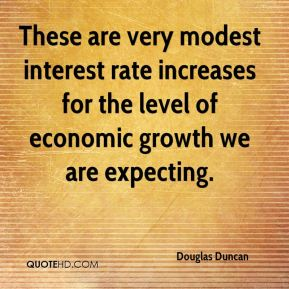These are very modest interest rate increases for the level of economic growth we are expecting.
