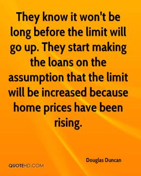 They know it won't be long before the limit will go up. They start making the loans on the assumption that the limit will be increased because home prices have been rising.