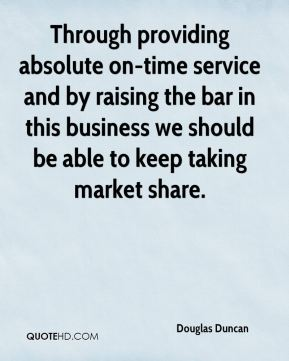 Douglas Duncan - Through providing absolute on-time service and by raising the bar in this business we should be able to keep taking market share.