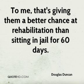 To me, that's giving them a better chance at rehabilitation than sitting in jail for 60 days.