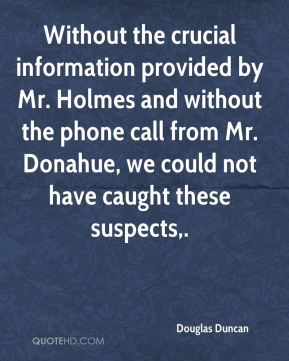 Without the crucial information provided by Mr. Holmes and without the phone call from Mr. Donahue, we could not have caught these suspects.