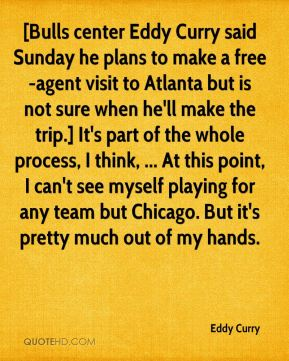 Eddy Curry - [Bulls center Eddy Curry said Sunday he plans to make a free-agent visit to Atlanta but is not sure when he'll make the trip.] It's part of the whole process, I think, ... At this point, I can't see myself playing for any team but Chicago. But it's pretty much out of my hands.