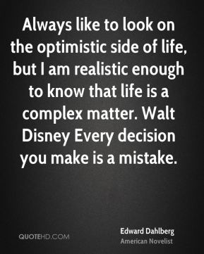 Edward Dahlberg - Always like to look on the optimistic side of life, but I am realistic enough to know that life is a complex matter. Walt Disney Every decision you make is a mistake.